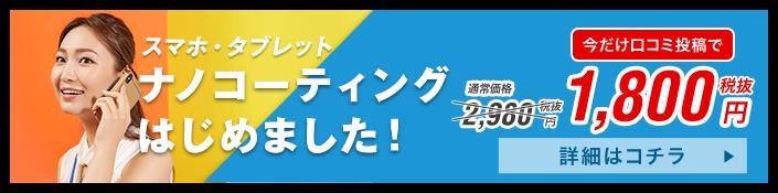 スマホ・タブレット ナノコーティングはじめました! 通常価格2,980円 → 今だけ限定価格1,980円 詳細はコチラ